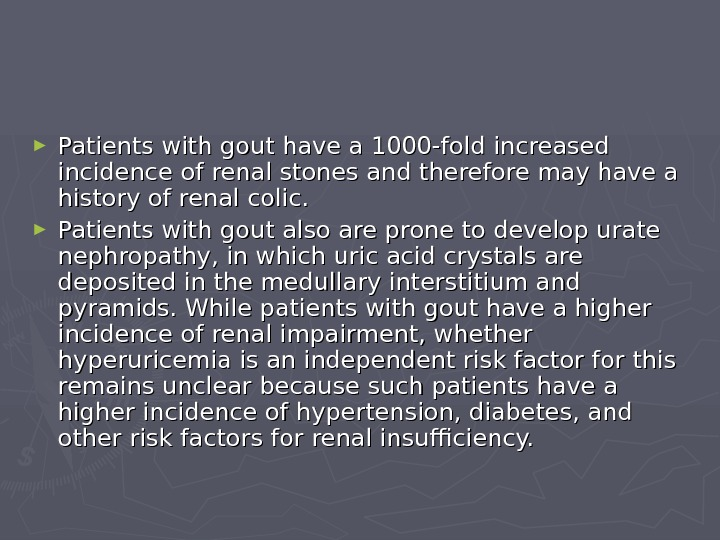 ► Patients with gout have a 1000-fold increased incidence of renal stones and therefore