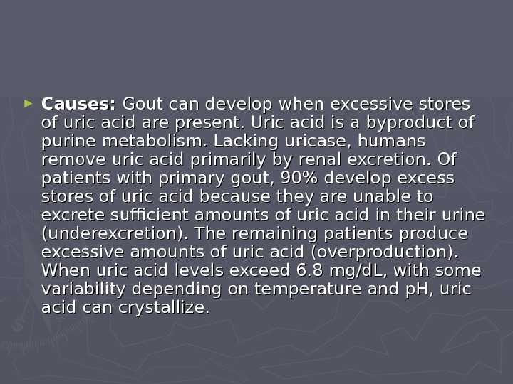 ► Causes:  Gout can develop when excessive stores of uric acid are present.