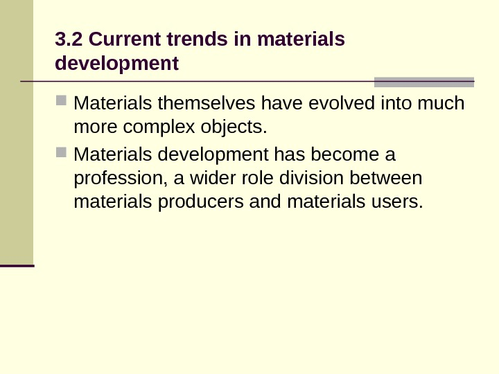 3. 2 Current trends in materials development Materialsthemselveshaveevolvedintomuch morecomplexobjects.  Materialsdevelopmenthasbecomea profession, awiderroledivisionbetween materialsproducersandmaterialsusers.