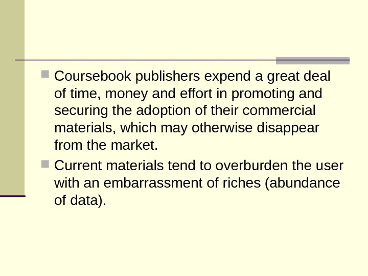 Coursebookpublishersexpendagreatdeal oftime, moneyandeffortinpromotingand securingtheadoptionoftheircommercial materials, whichmayotherwisedisappear fromthemarket.  Currentmaterialstendtooverburdentheuser withanembarrassmentofriches(abundance ofdata).