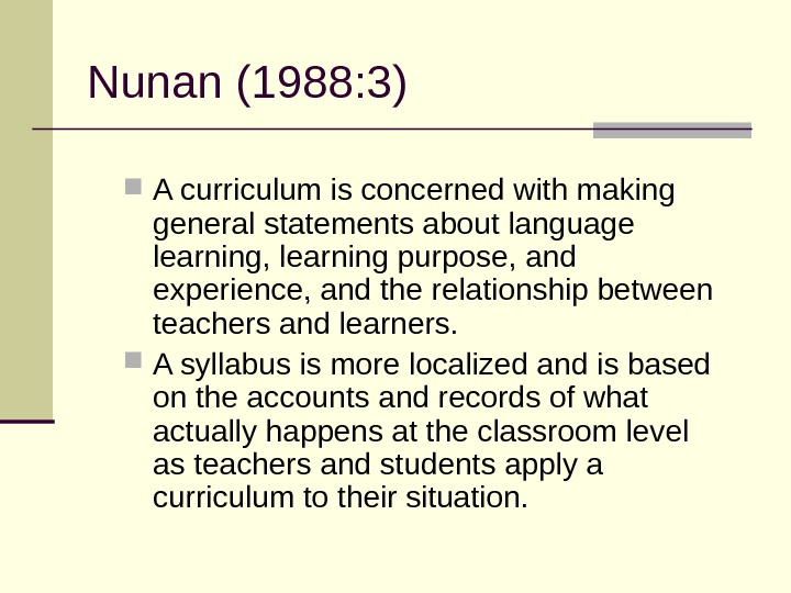 Nunan(1988: 3) Acurriculumisconcernedwithmaking generalstatementsaboutlanguage learning, learningpurpose, and experience, andtherelationshipbetween teachersandlearners.  Asyllabusismorelocalizedandisbased ontheaccountsandrecordsofwhat actuallyhappensattheclassroomlevel
