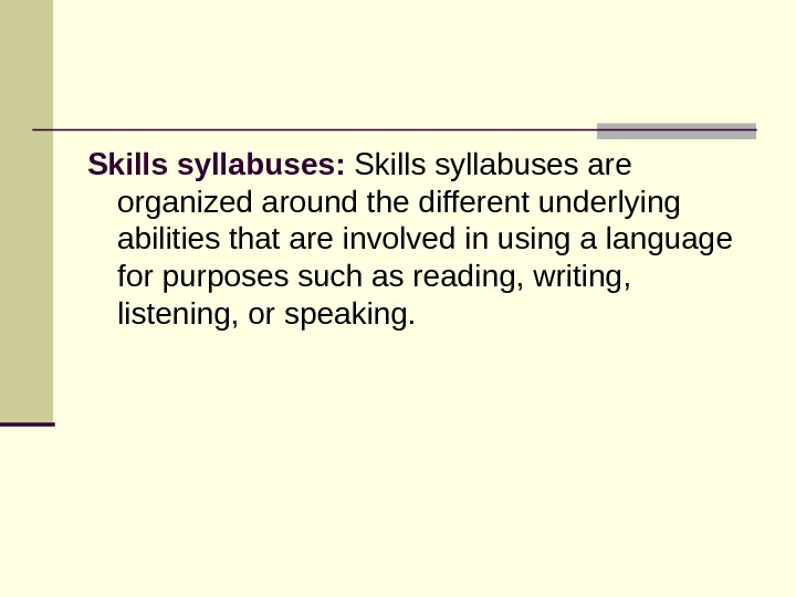 Skills syllabuses: Skillssyllabusesare organizedaroundthedifferentunderlying abilitiesthatareinvolvedinusingalanguage forpurposessuchasreading, writing, listening, orspeaking.
