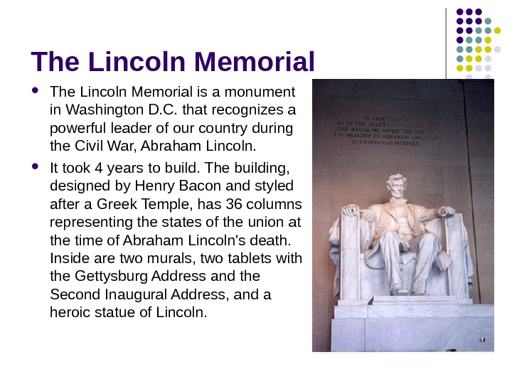 The Lincoln Memorial is a monument in Washington D. C. that recognizes a powerful leader of