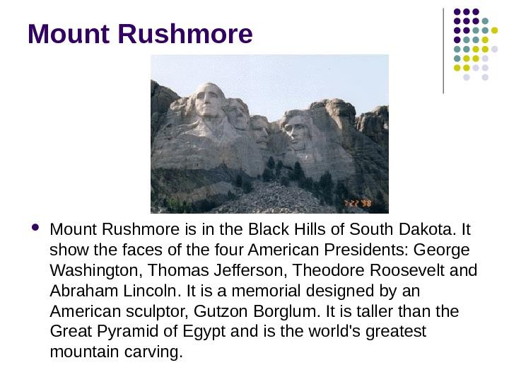 Mount Rushmore is in the Black Hills of South Dakota. It show the faces of the