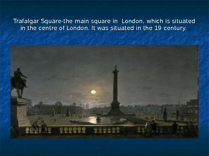 Trafalgar Square-the main square in London, which is situated in the centre of London.