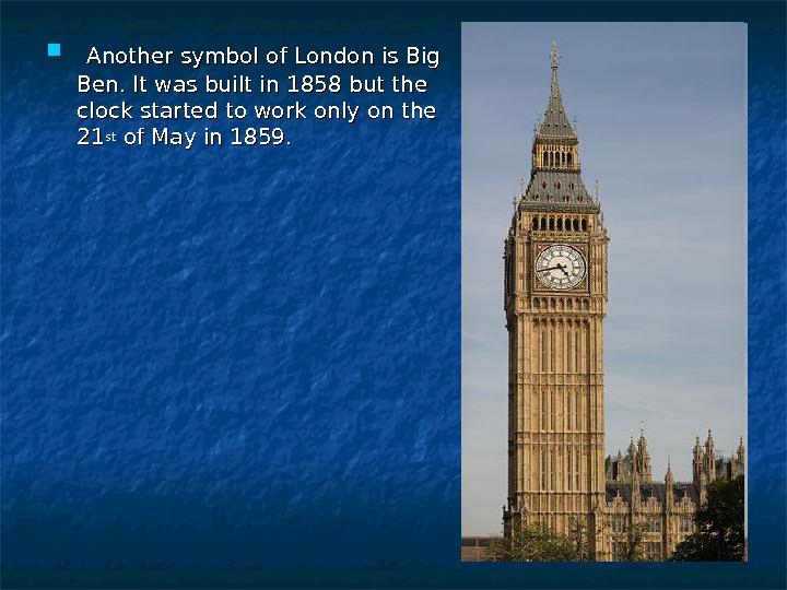 Another symbol of London is Big Ben. It was built in 1858 but the