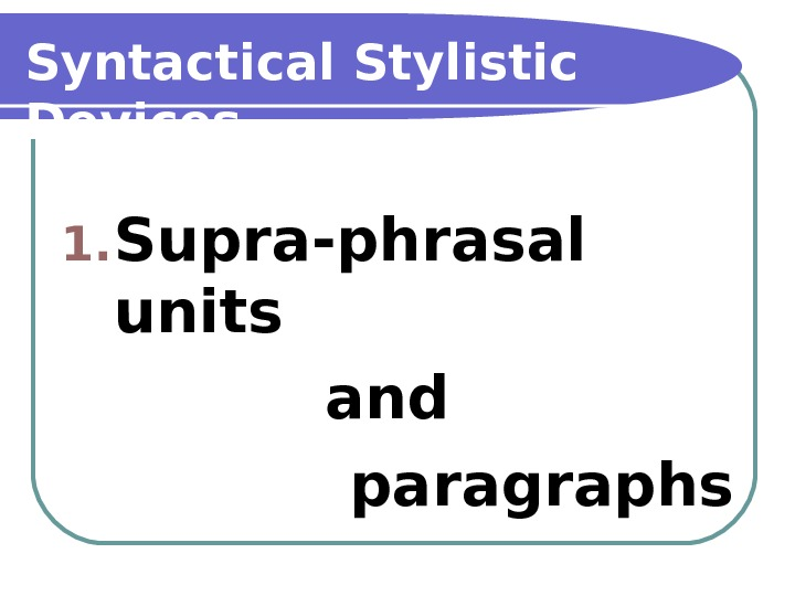 Syntactical Stylistic Devices 1. Supra-phrasal units and paragraphs