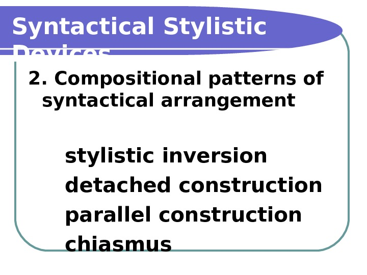 Syntactical Stylistic Devices 2. Compositional patterns of syntactical arrangement stylistic inversion detached construction parallel