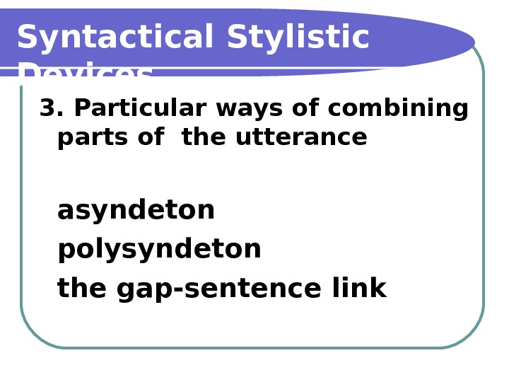 Syntactical Stylistic Devices 3. Particular ways of combining parts of the utterance asyndeton polysyndeton