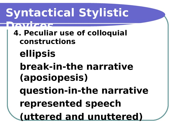 Syntactical Stylistic Devices 4. Peculiar use of colloquial constructions ellipsis  break-in-the narrative (aposiopesis)