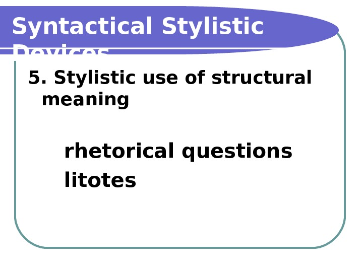 Syntactical Stylistic Devices 5. Stylistic use of structural meaning rhetorical questions litotes