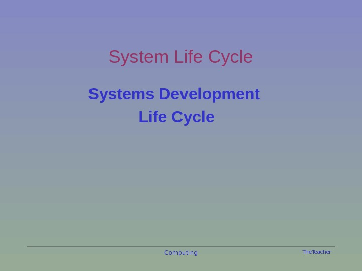 The. Teacher Computing. System Life Cycle Systems Development Life Cycle