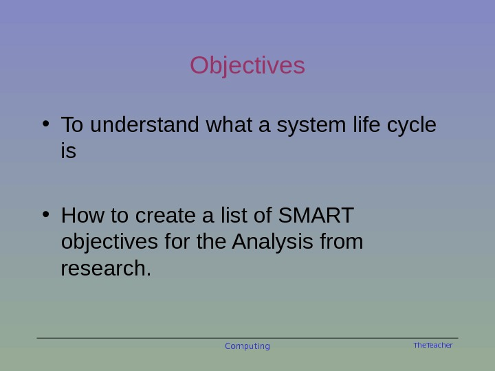 The. Teacher. Objectives • To understand what a system life cycle is • How to create