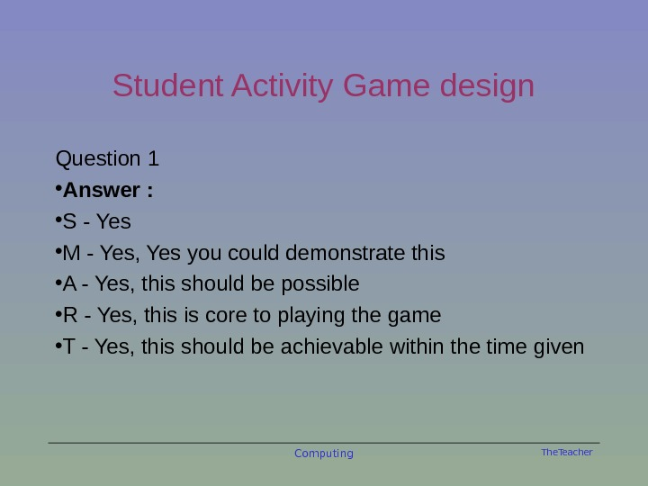 The. Teacher. Student Activity Game design Question 1 • Answer :  • S - Yes