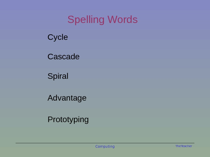 The. Teacher. Spelling Words Cycle Cascade Spiral Advantage Prototyping Computing