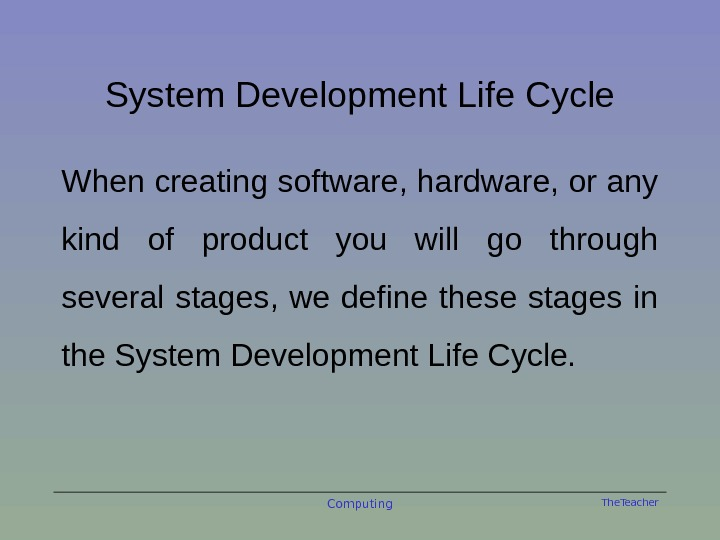 The. Teacher. System Development Life Cycle When creating software, hardware, or any kind of product you