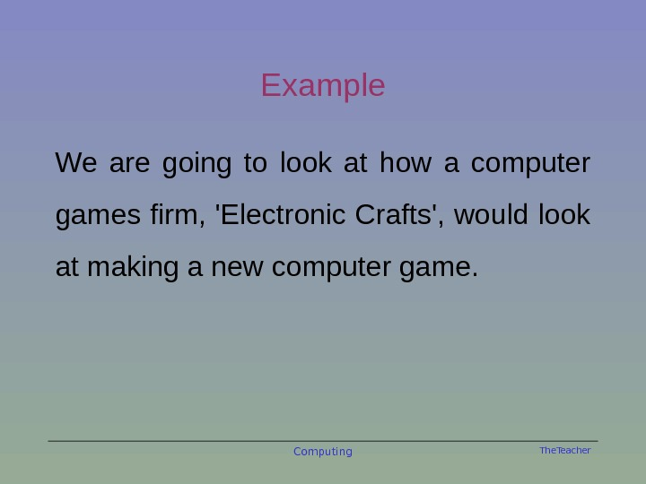 The. Teacher. Example We are going to look at how a computer games firm, 'Electronic Crafts',