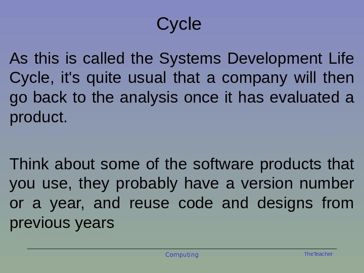 The. Teacher. Cycle As this is called the Systems Development Life Cycle,  it's quite usual