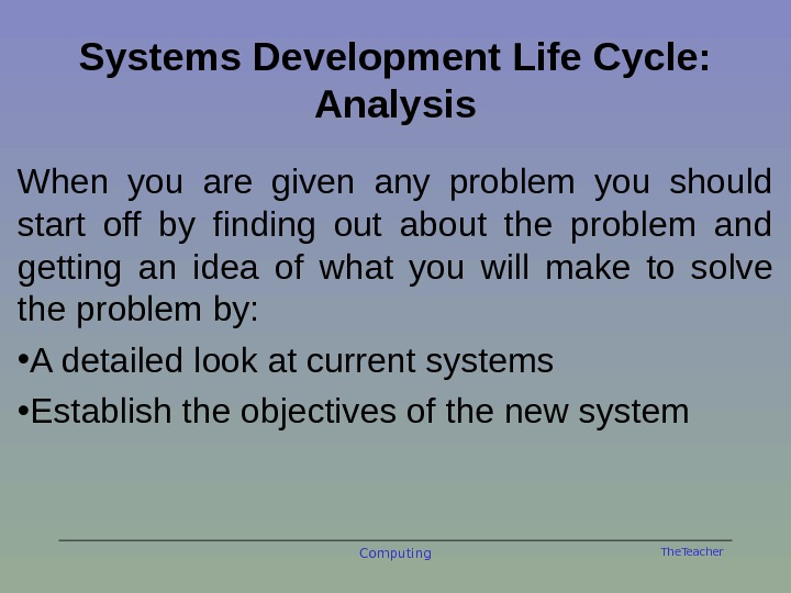 The. Teacher. Systems Development Life Cycle:  Analysis When you are given any problem you should