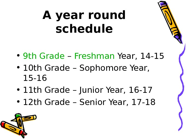 A year round schedule • 9 th Grade – Freshman Year, 14 -15 •