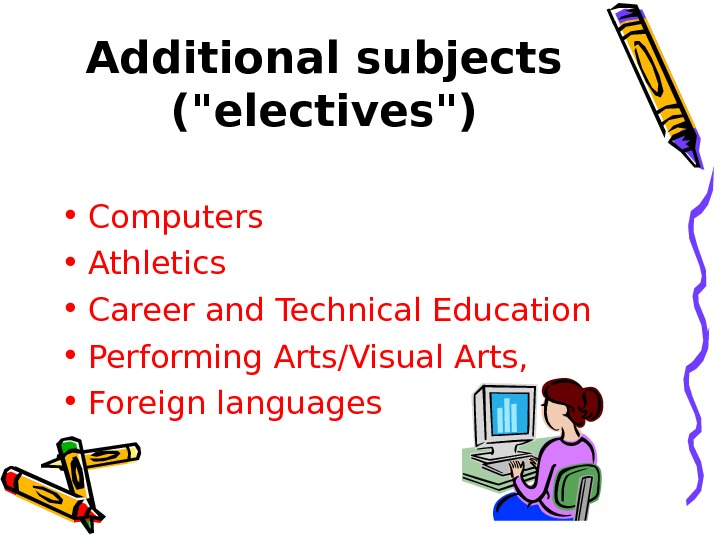 Additional subjects (electives) • Computers • Athletics • Career and Technical Education  •