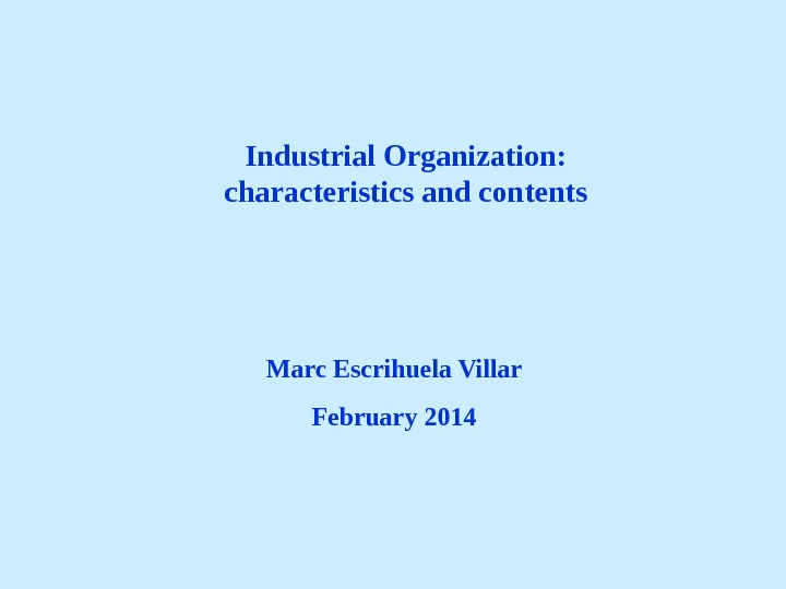 Industrial Organization:  characteristics and contents Marc Escrihuela Villar February 2014