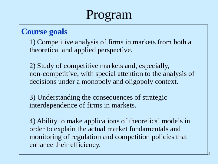 2 Program Course goals 1) Competitive analysis of firms in markets from both a theoretical and