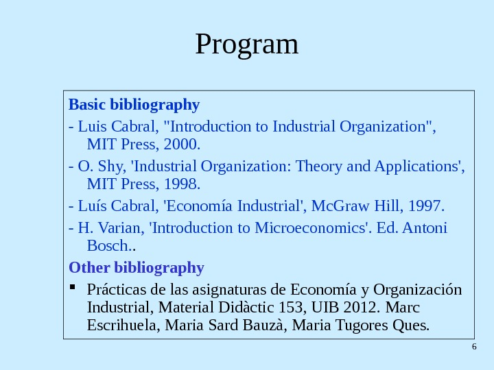 6 Program Basic bibliography - Luis Cabral, Introduction to Industrial Organization,  MIT Press, 2000. -