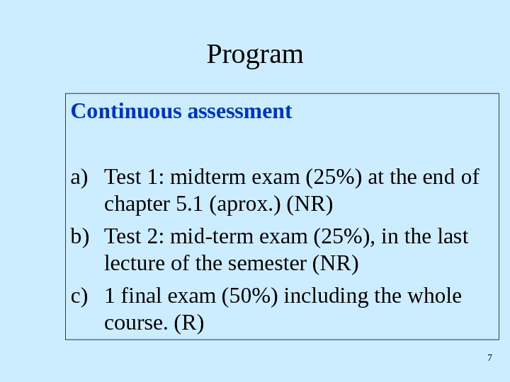 7 Program Continuous assessment a) Test 1: midterm exam (25) at the end of chapter 5.