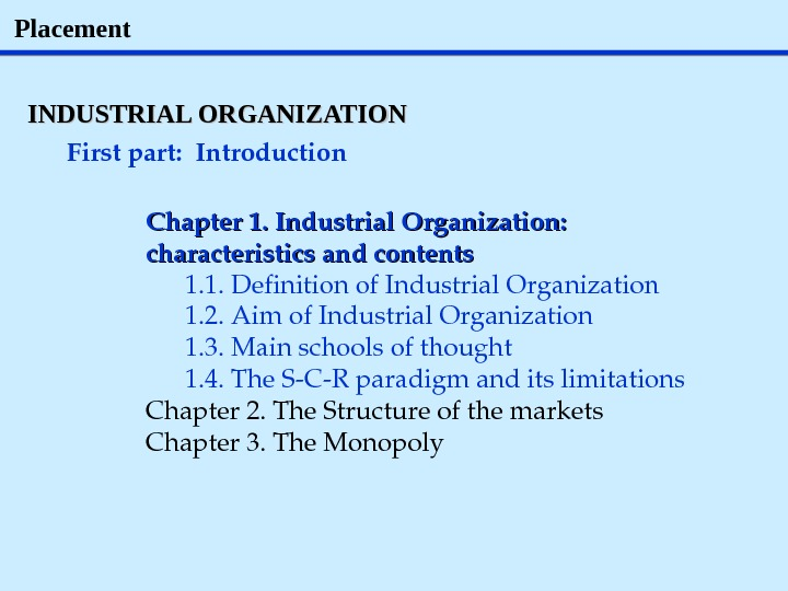 Placement INDUSTRIAL ORGANIZATION Firstpart: Introduction Chapter 1. Industrial. Organization: characteristicsandcontents 1. 1. Definitionof. Industrial. Organization 1.
