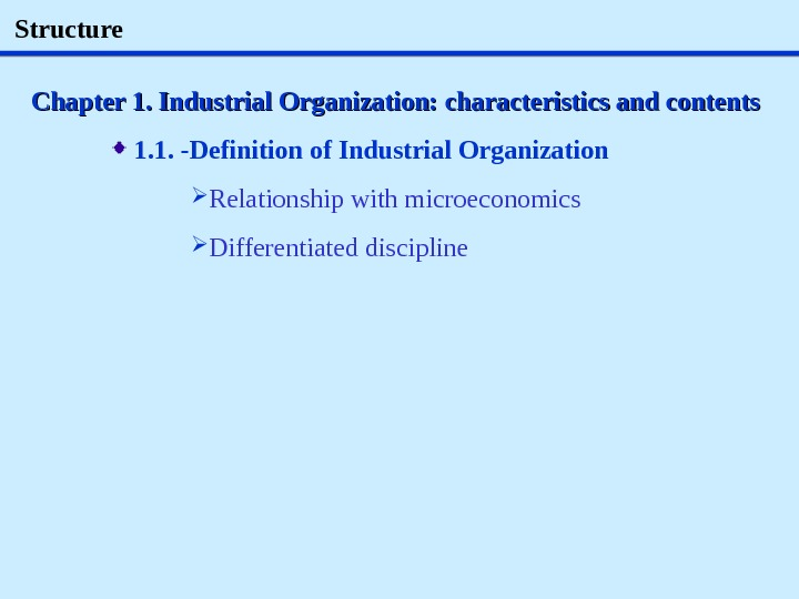Structure Chapter 1. Industrial Organization: characteristics and contents  1. 1.  - Definition of Industrial