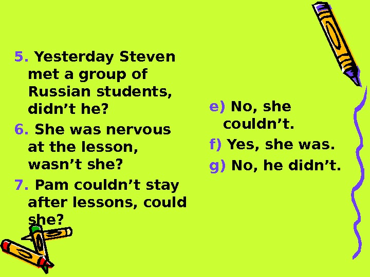5.  Yesterday Steven met a group of Russian students,  didn't he? 6.