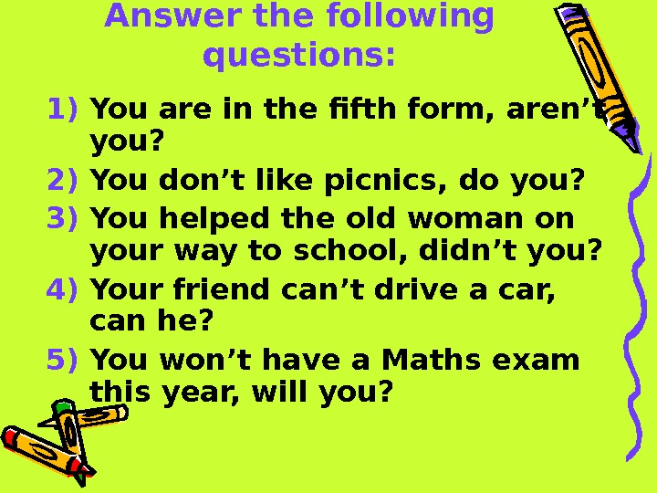 Answer the following questions: 1) You are in the fifth form, aren't you? 2)