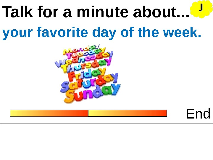 Talk for a minute about. . . Endyour favorite day of the week. JJ
