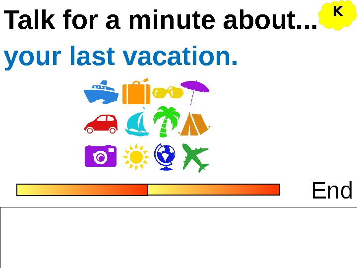Talk for a minute about. . . Endyour last vacation. KK