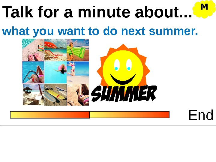 Talk for a minute about. . . Endwhat you want to do next summer. MM