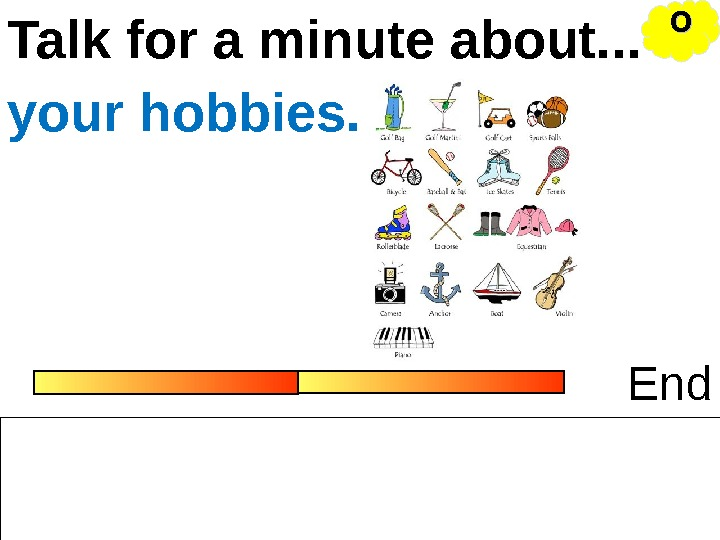 Talk for a minute about. . . Endyour hobbies. OO