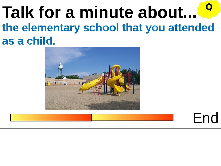 Talk for a minute about. . . Endthe elementary school that you attended as a child.