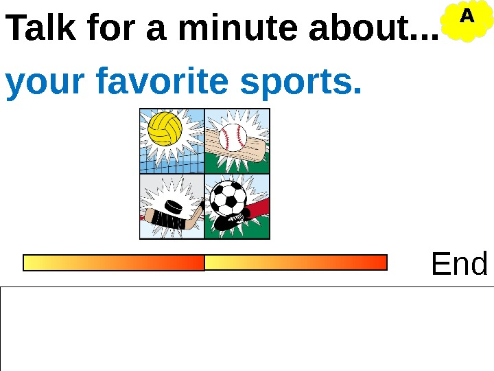 Talk for a minute about. . . Endyour favorite sports. AA