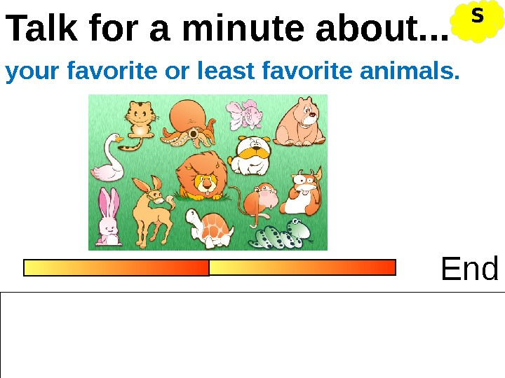 Talk for a minute about. . . Endyour favorite or least favorite animals. SS