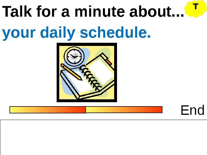 Talk for a minute about. . . Endyour daily schedule. TT