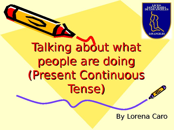 Talking about what people are doing (Present Continuous Tense) By Lorena Caro