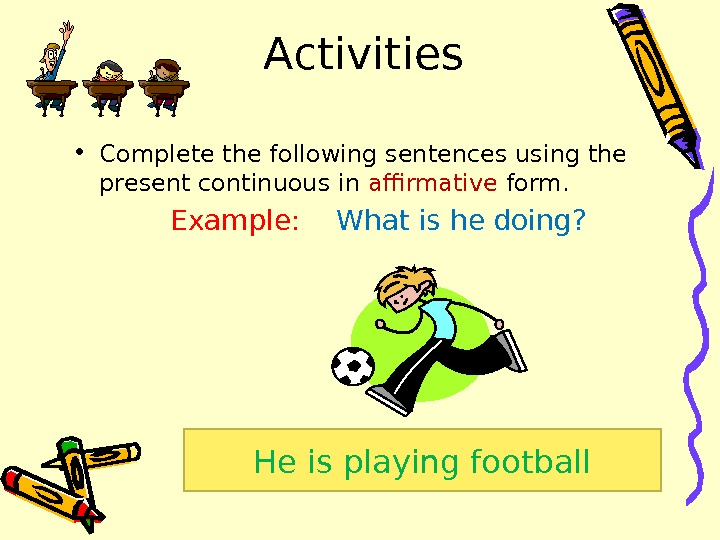Activities • Complete the following sentences using the present continuous in affirmative form.
