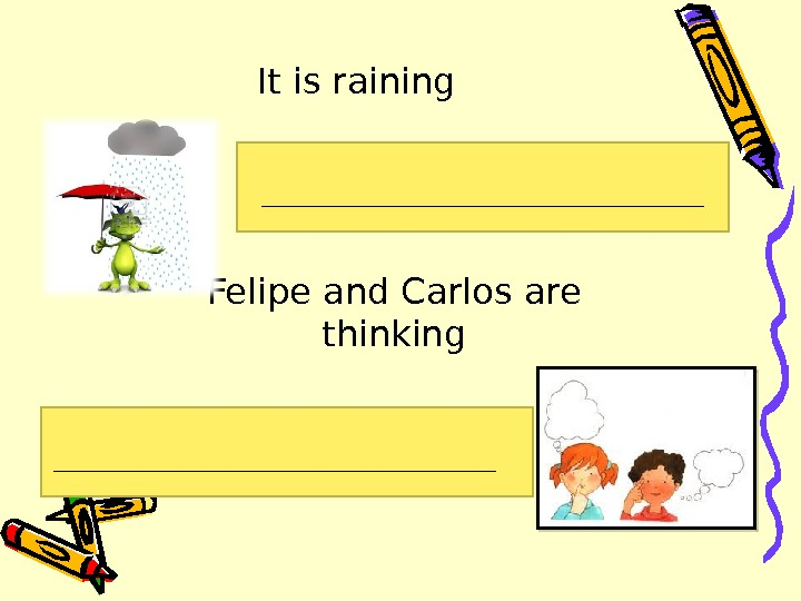 It is raining Felipe and Carlos are thinking