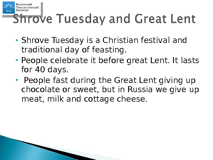 Shrove Tuesday is a Christian festival and traditional day of feasting.  People celebrate it