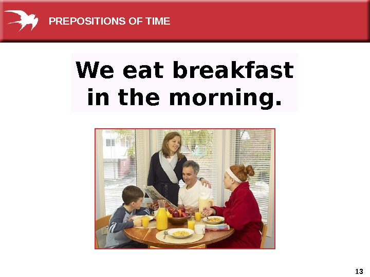 13 We eat breakfast in the morning.  PREPOSITIONS OF TIME