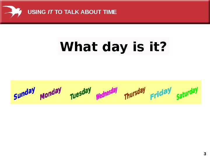 3 What day is it?  USING IT TO TALK ABOUT TIME