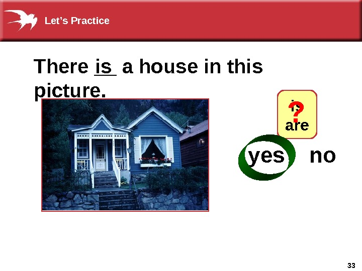 33 There __ a house in this picture. is is  are  yes  no
