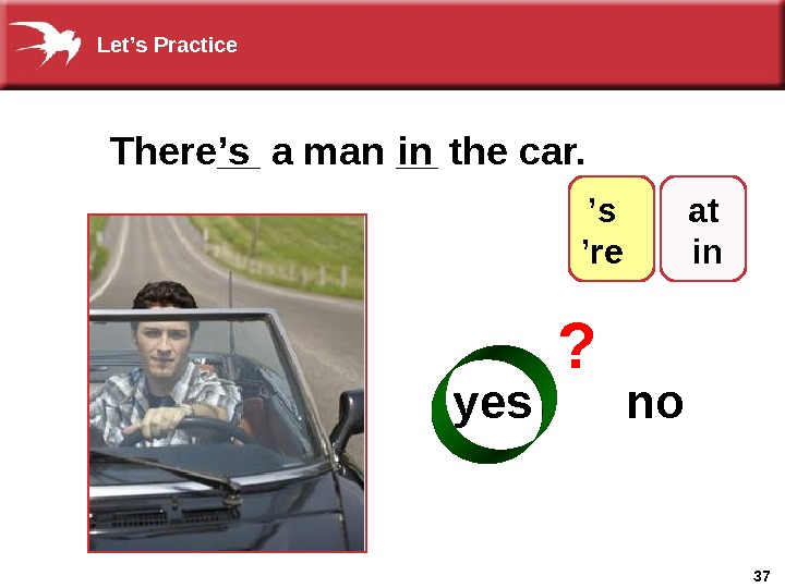37 There__ a man __ the car. ' s yes  noin ? at  in'