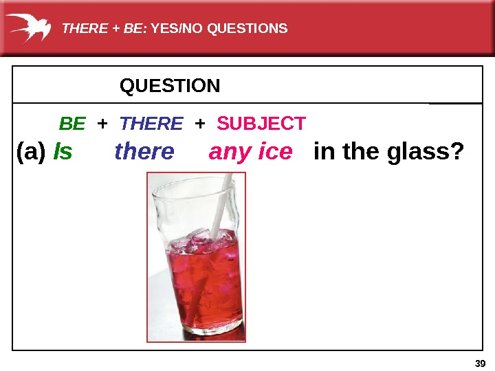 39 QUESTION     (a) Is  there  any ice in the glass?